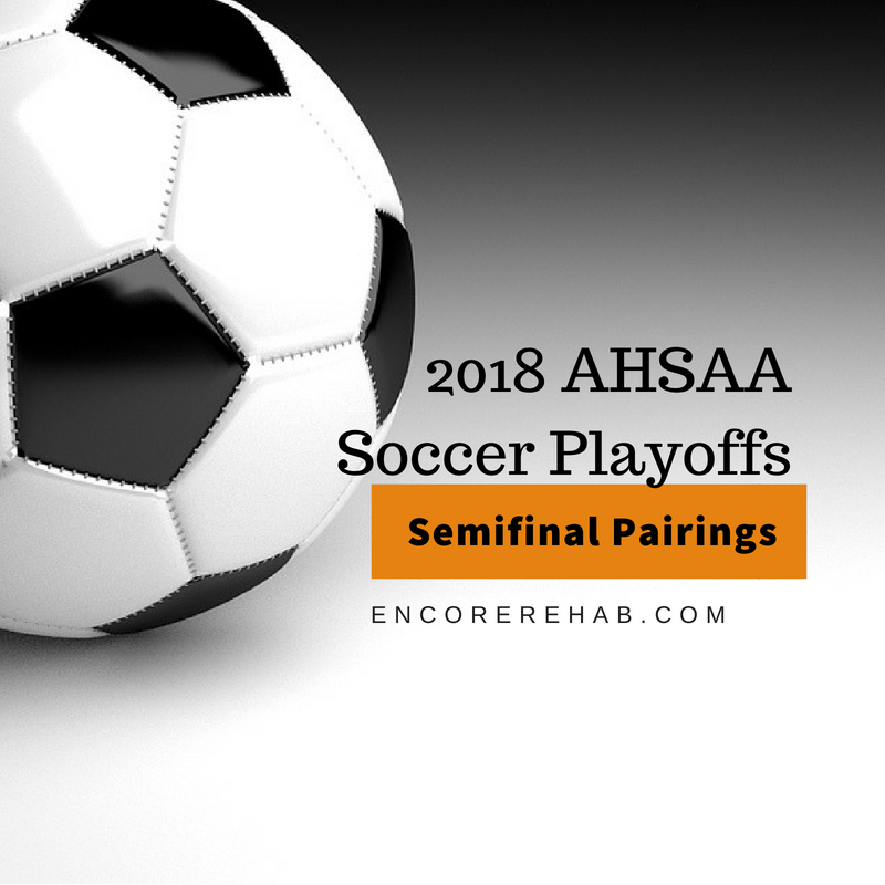 Black and white soccer ball graphic that reads 2018 AHSAA Soccer Playoffs, Semifinal Pairings, encorerehab.com