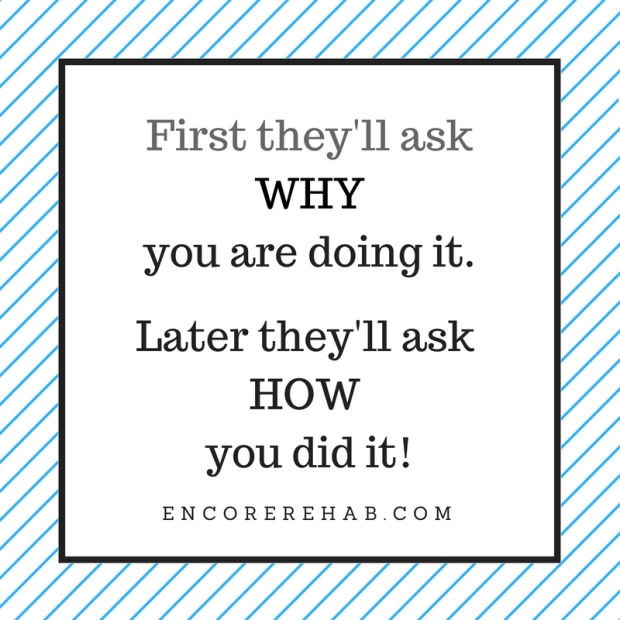 plain graphic that reads first they'll ask WHY you are doing. Later they'll as HOW you did it! encorerehab.com