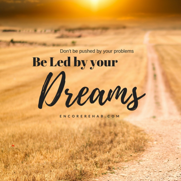 Don't be pushed by your problems-be led by your dreams-encorerehab.com