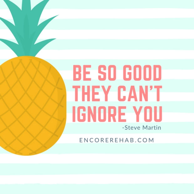 Graphic with pineapple that reads Be so good they can't ignore you-Steve Martin. encorerehab.com