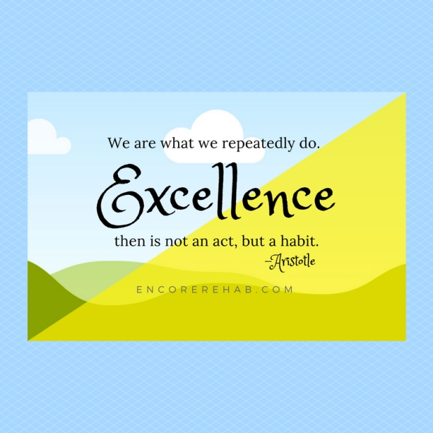 We are what we repeatedly. Excellence then is not an act, but a habit. -Aristotle / encorerehab.com
