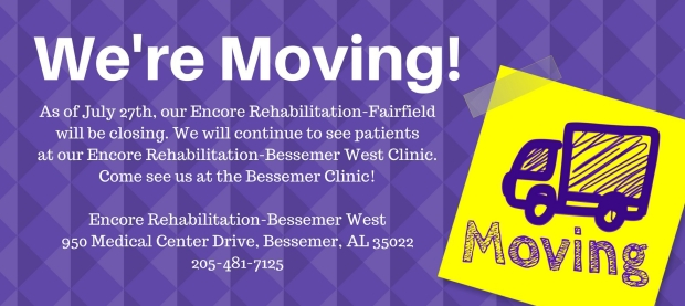 Encore Rehabilitation-Fairfield is moving as of July 27, 2018, to Encore Rehabilitation-Bessemer West, 950 Medical Center Drive, Bessemer, AL 35022. Phone 205-481-7125