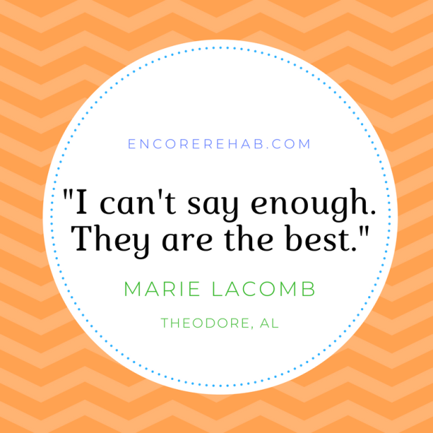 "Quote: ""I can't say enough. They are the best,"" by Marie LaComb, Theodore, Alabama regarding Encore Rehabilitation-Tillman's Corner, Theodore, Alabama"
