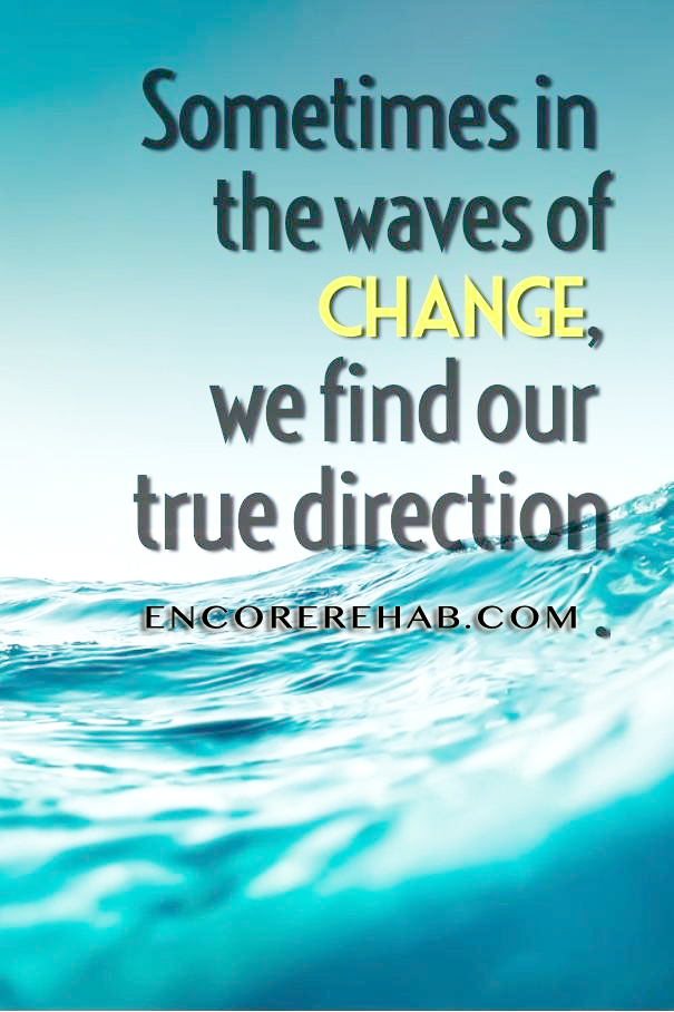 "WATer picture that reads ""Sometimes in the waves of change, we find our true direction."" encorerehab.com"