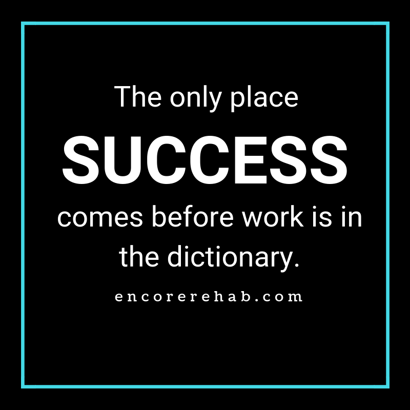 The only place Success comes before work is in the dictionary. encorerehab.com