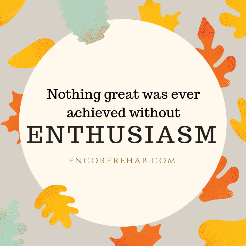 Nothing great was ever achieved without enthusiasm! #EncoreRehab encorerehab.com
